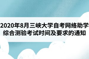 2020年8月三峡大学自考网络助学综合测验考试时间及要求的通知