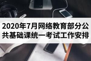 2020年7月网络教育部分公共基础课统一考试工作安排:考试时间7月11-16日