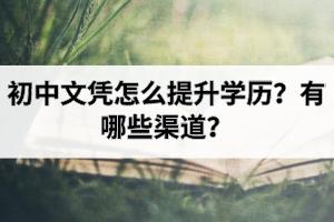初中文凭怎么提升学历?有哪些渠道?