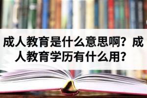 成人教育是什么意思啊?成人教育学历有什么用?