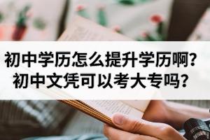 初中学历怎么提升学历啊?初中文凭可以考大专吗?