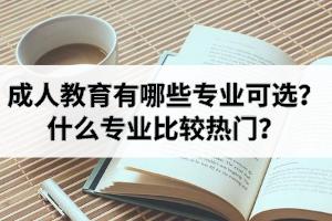 成人教育有哪些专业可选?什么专业比较热门?