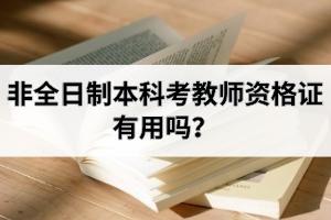 非全日制本科考教师资格证有用吗?本科学历的获取形式有几种?