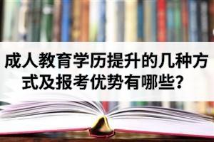 成人教育学历提升的几种方式及报考优势有哪些?