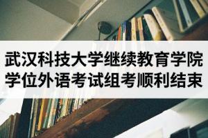 武汉科技大学继续教育学院2020年湖北省学士学位外语考试组考工作顺利结束