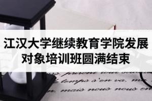 江汉大学继续教育学院发展对象培训班圆满结束
