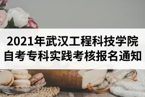 2021年上半年武汉工程科技学院自考专科实践考核报名通知