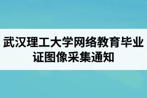 武汉理工大学网络教育2021年秋季毕业证图像采集通知
