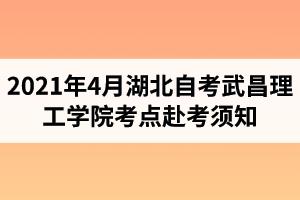 武昌理工学院继续教育资讯:2021年4月湖北自考武昌理工学院考点赴考须知