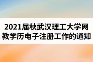 2021届秋武汉理工大学网络教育毕业生学历电子注册工作的通知