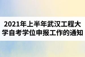 2021年上半年武汉工程大学自考学生学位申报工作的通知