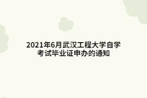 2021年6月武汉工程大学自学考试毕业证申办的通知
