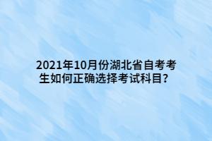 2021年10月份湖北省自考考生如何正确选择考试科目?