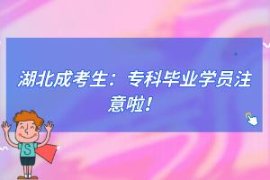 湖北成考生:专科毕业学员注意啦!