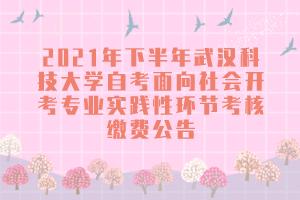2021年下半年武汉科技大学自考面向社会开考专业实践性环节考核缴费公告
