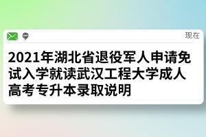 2021年湖北省退役军人申请免试入学就读武汉工程大学成人高考专升本录取说明