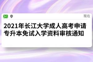2021年长江大学成人高考申请专升本免试入学资料审核通知
