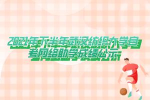 2021年下半年武汉纺织大学自考网络助学成绩公示